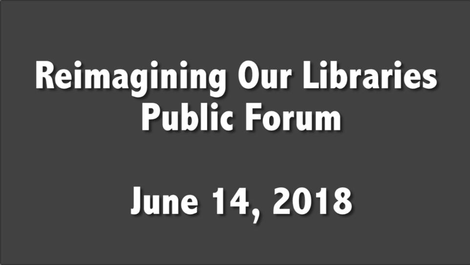 Reimagining Our Libraries Public Forum – June 14, 2018