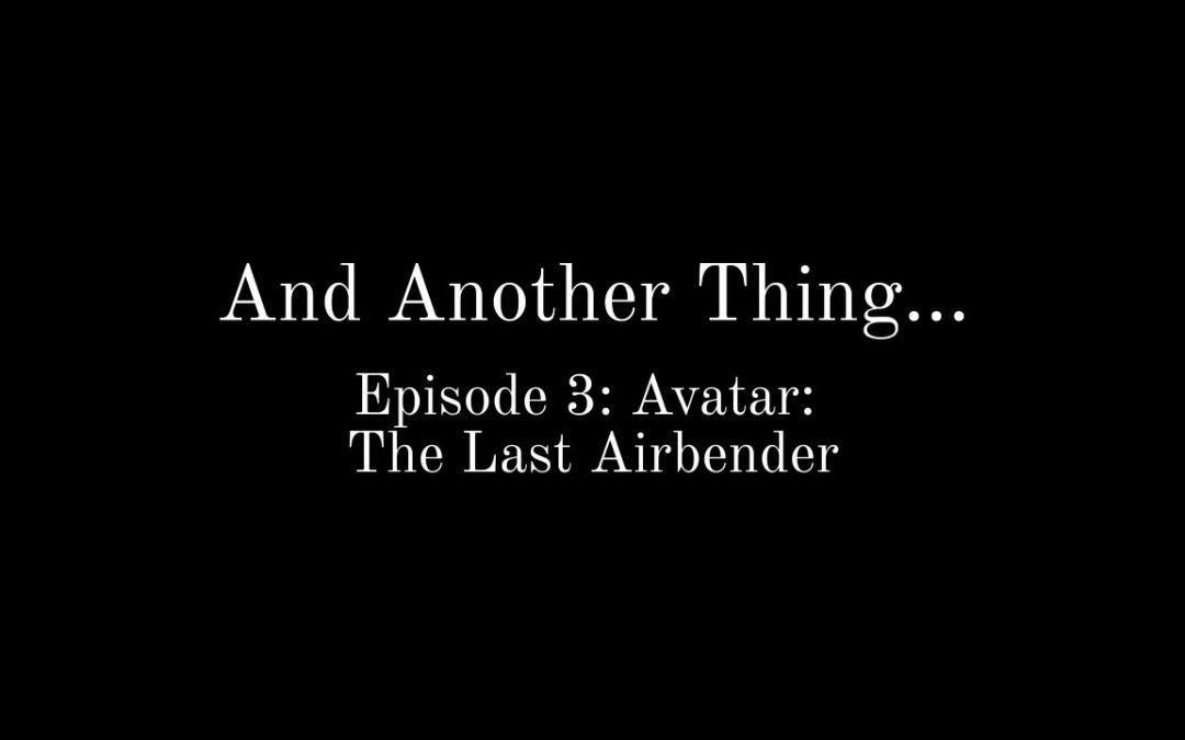 And Another Thing…(Episode 3: Avatar: The Last Airbender)
