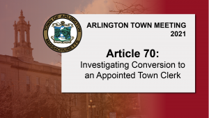 Warrant Article 70: Investigating Conversion to an Appointed Town Clerk – Town Meeting 2021